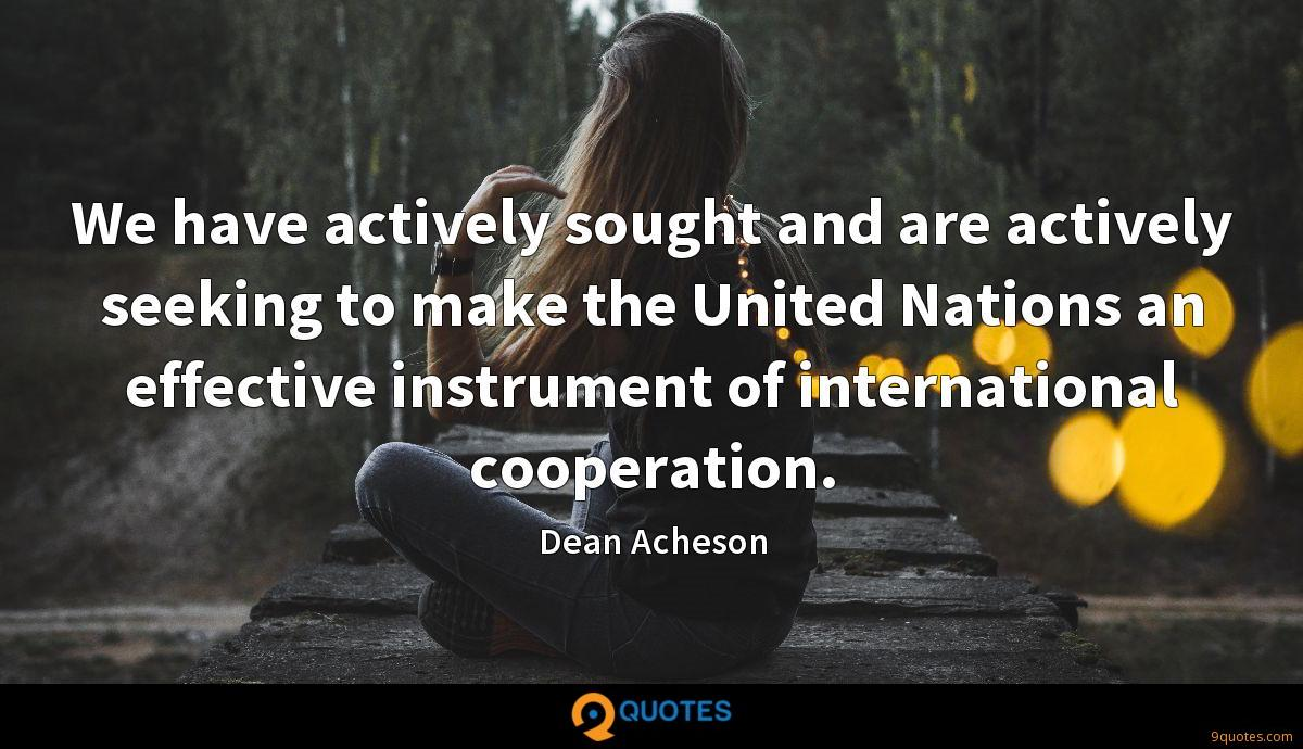 We have actively sought and are actively seeking to make the United Nations an effective instrument of international cooperation.