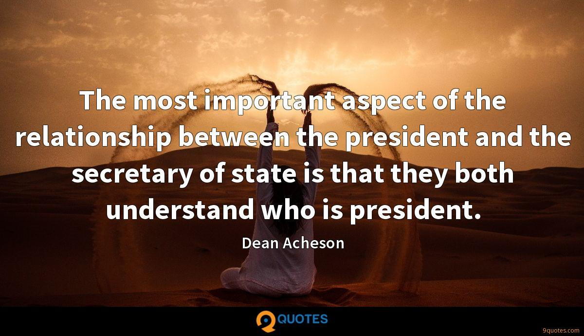 The most important aspect of the relationship between the president and the secretary of state is that they both understand who is president.
