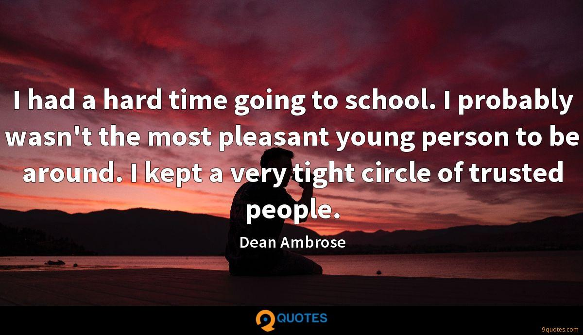 I had a hard time going to school. I probably wasn't the most pleasant young person to be around. I kept a very tight circle of trusted people.