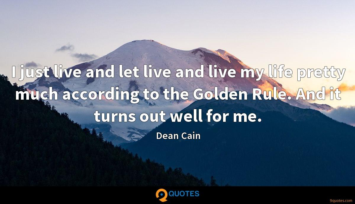 I just live and let live and live my life pretty much according to the Golden Rule. And it turns out well for me.