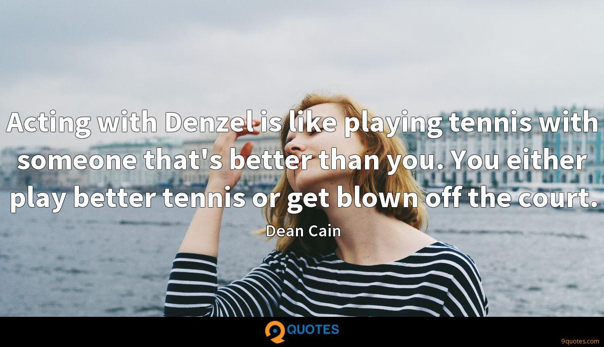 Acting with Denzel is like playing tennis with someone that's better than you. You either play better tennis or get blown off the court.