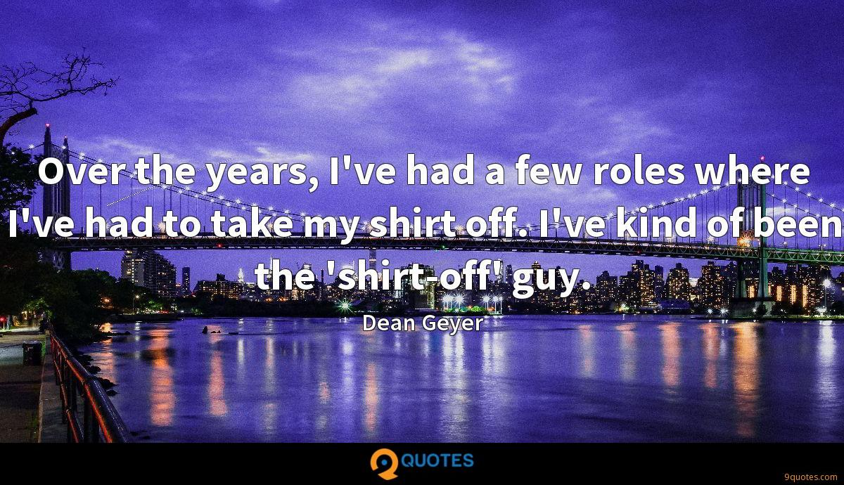 Over the years, I've had a few roles where I've had to take my shirt off. I've kind of been the 'shirt-off' guy.