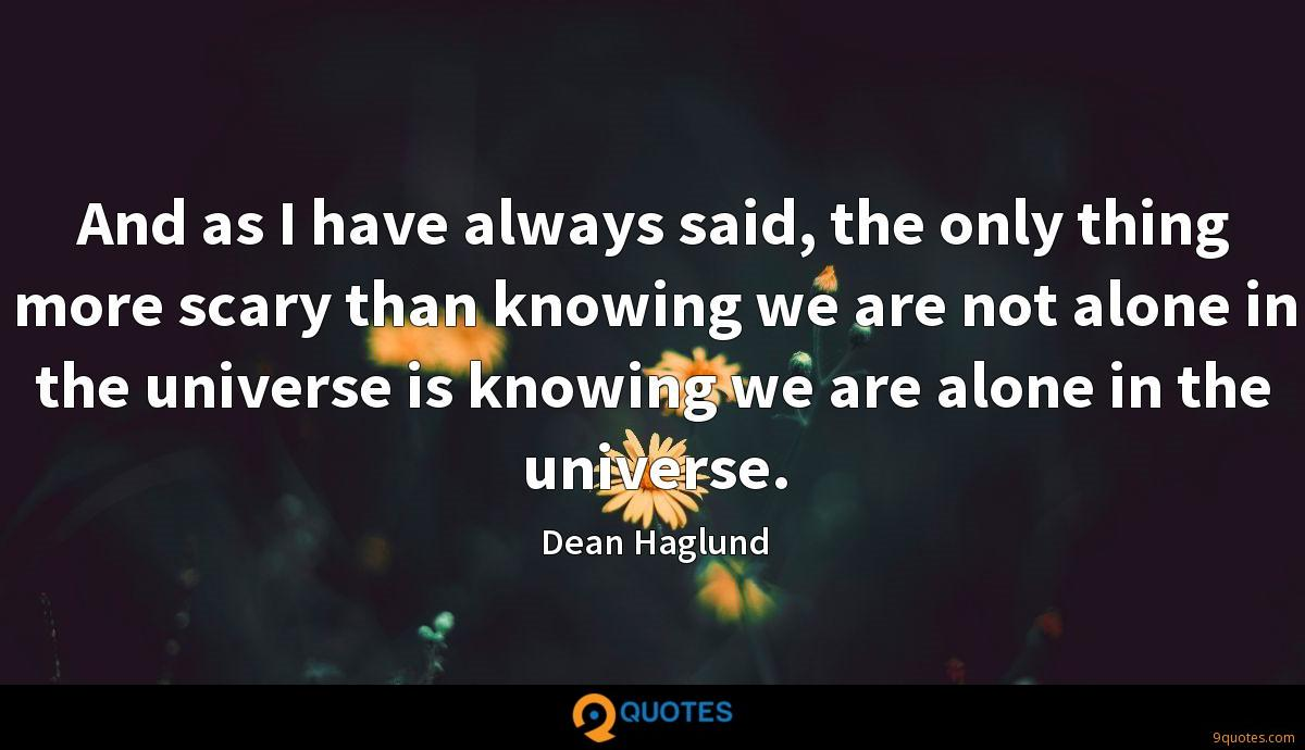 And as I have always said, the only thing more scary than knowing we are not alone in the universe is knowing we are alone in the universe.