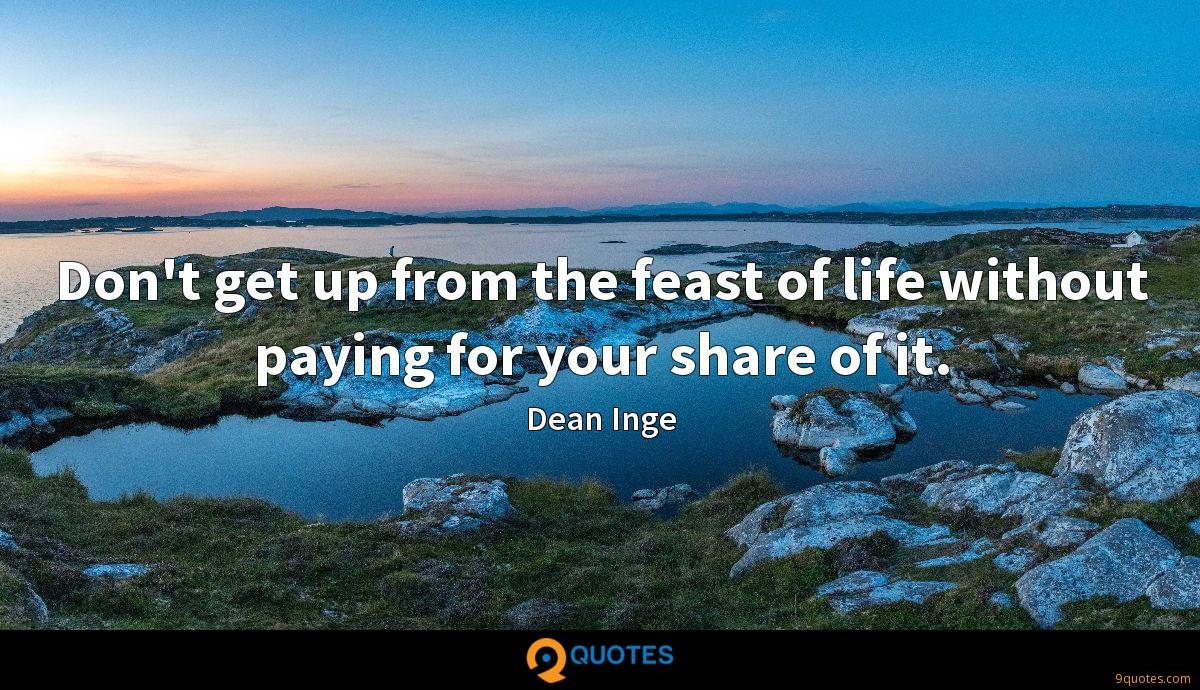 Don't get up from the feast of life without paying for your share of it.