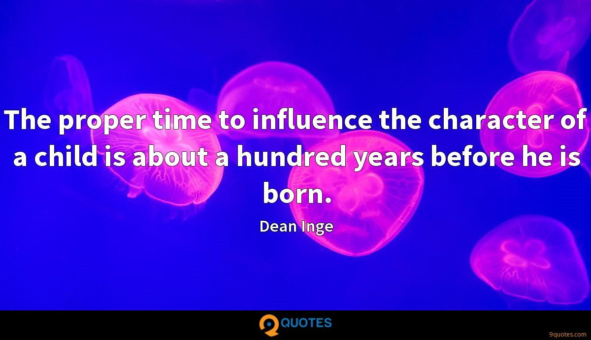 The proper time to influence the character of a child is about a hundred years before he is born.