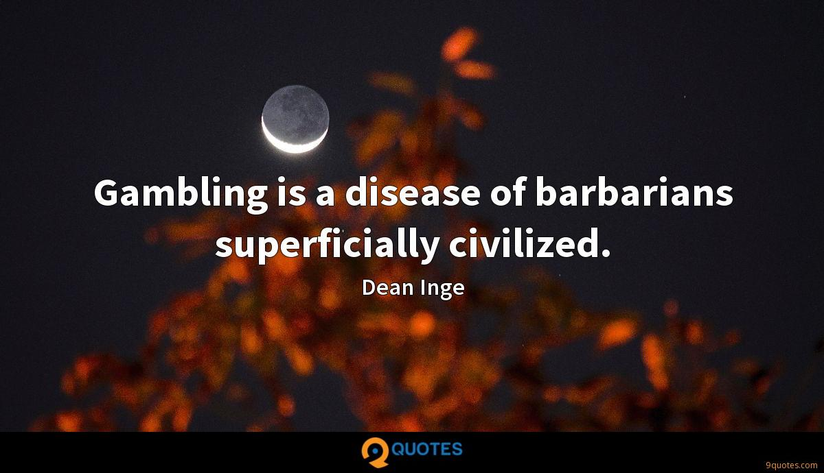 Gambling is a disease of barbarians superficially civilized.