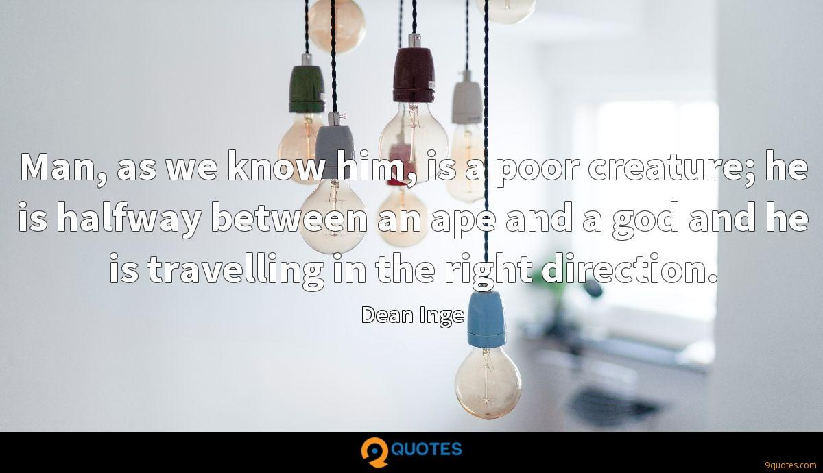 Man, as we know him, is a poor creature; he is halfway between an ape and a god and he is travelling in the right direction.