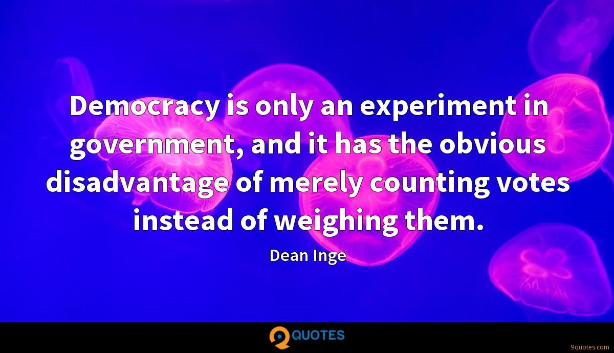 Democracy is only an experiment in government, and it has the obvious disadvantage of merely counting votes instead of weighing them.