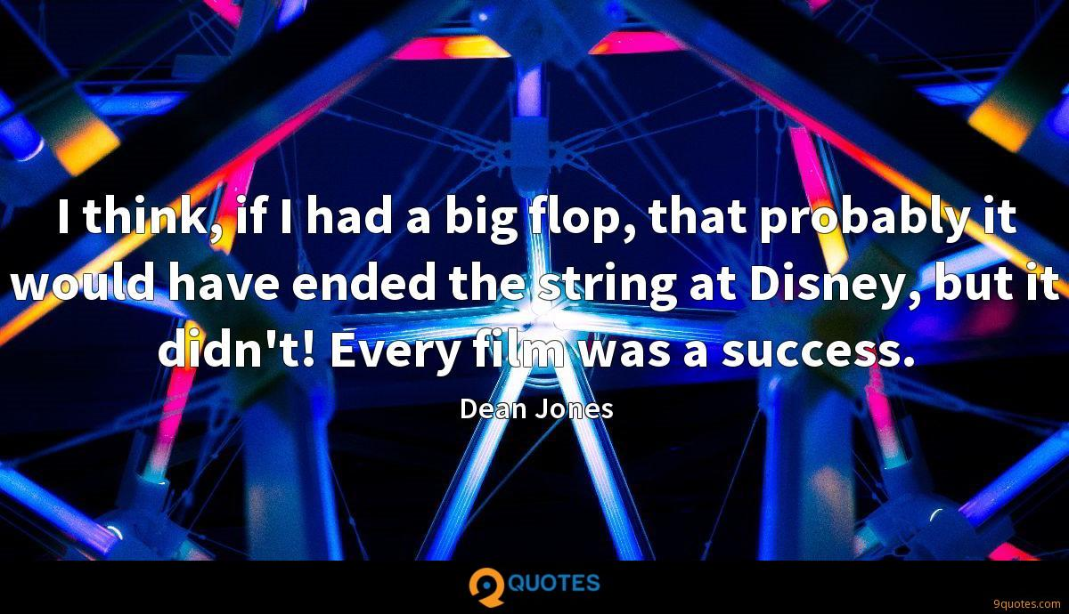 I think, if I had a big flop, that probably it would have ended the string at Disney, but it didn't! Every film was a success.