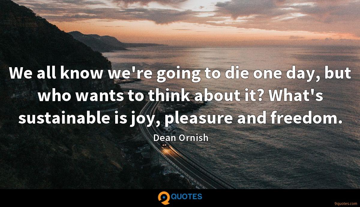 We all know we're going to die one day, but who wants to think about it? What's sustainable is joy, pleasure and freedom.