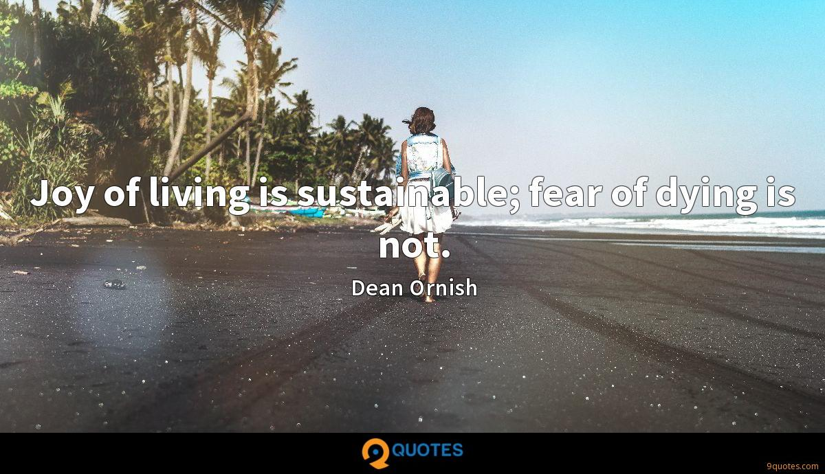 Joy of living is sustainable; fear of dying is not.