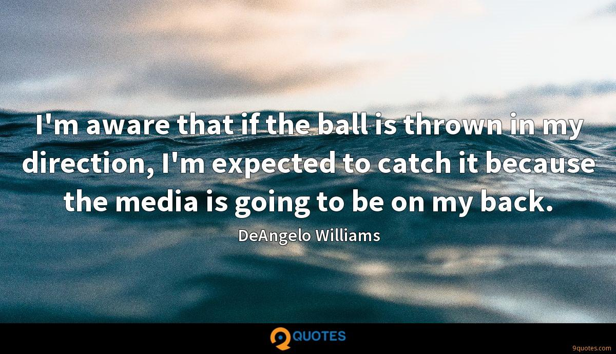 I'm aware that if the ball is thrown in my direction, I'm expected to catch it because the media is going to be on my back.