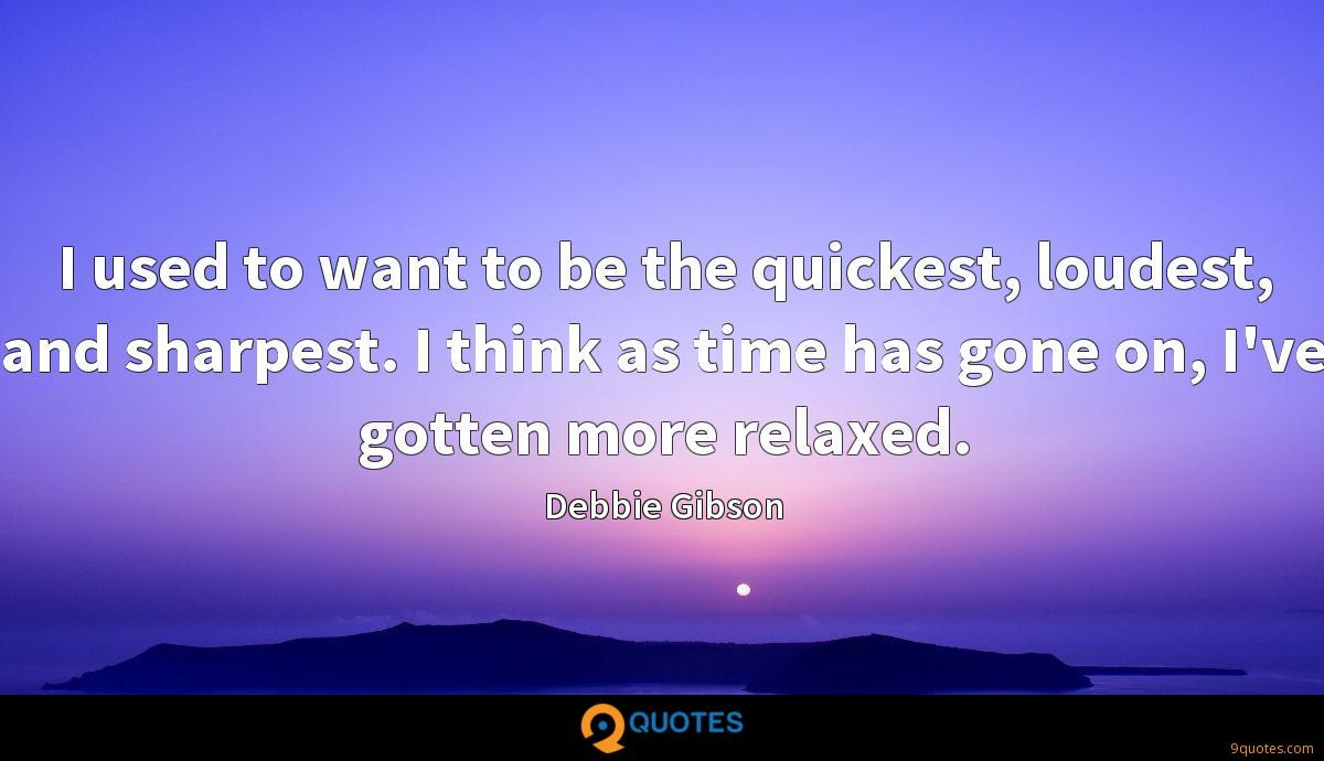 I used to want to be the quickest, loudest, and sharpest. I think as time has gone on, I've gotten more relaxed.
