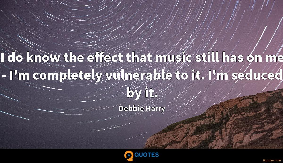I do know the effect that music still has on me - I'm completely vulnerable to it. I'm seduced by it.