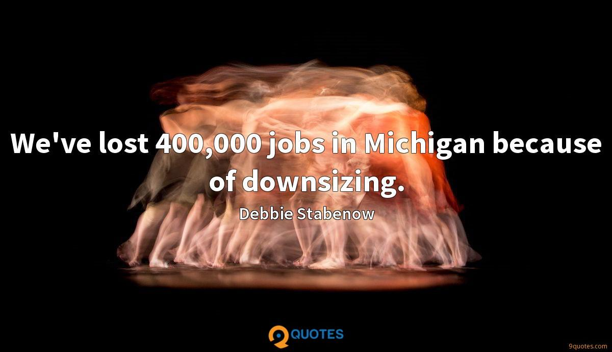 We've lost 400,000 jobs in Michigan because of downsizing.