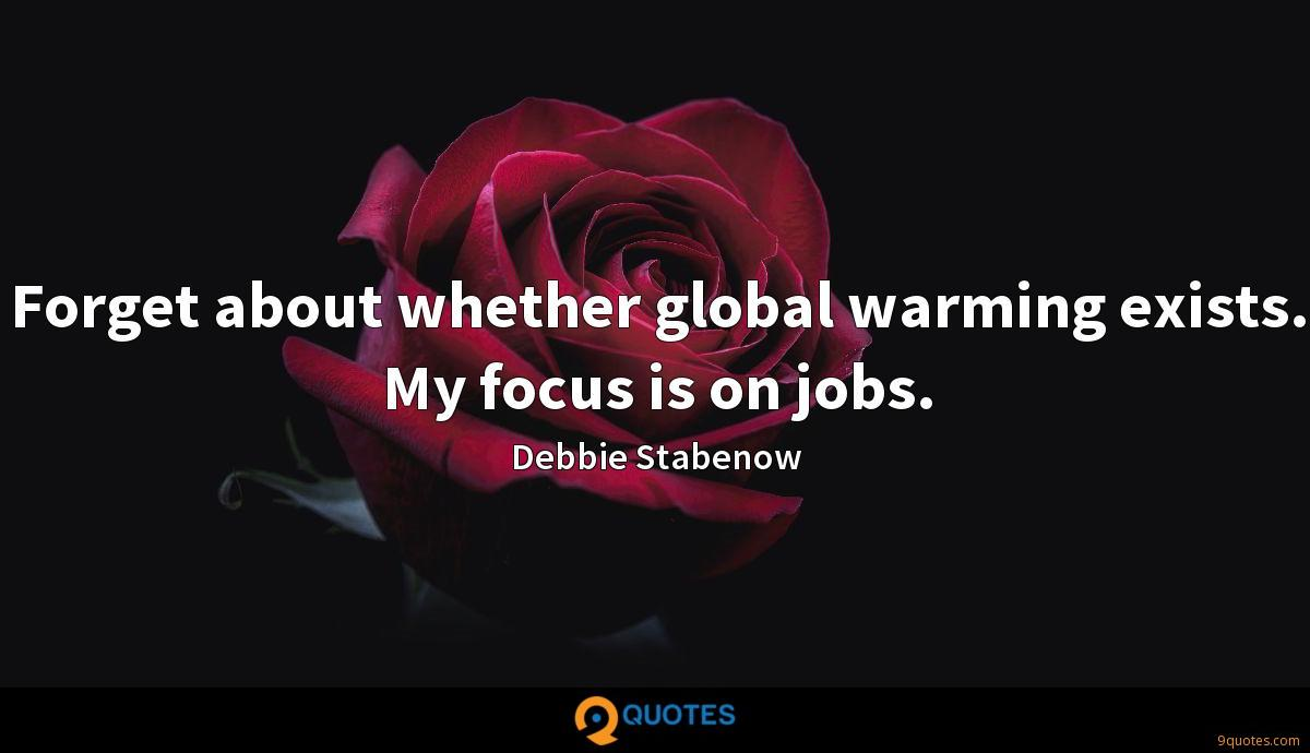 Forget about whether global warming exists. My focus is on jobs.