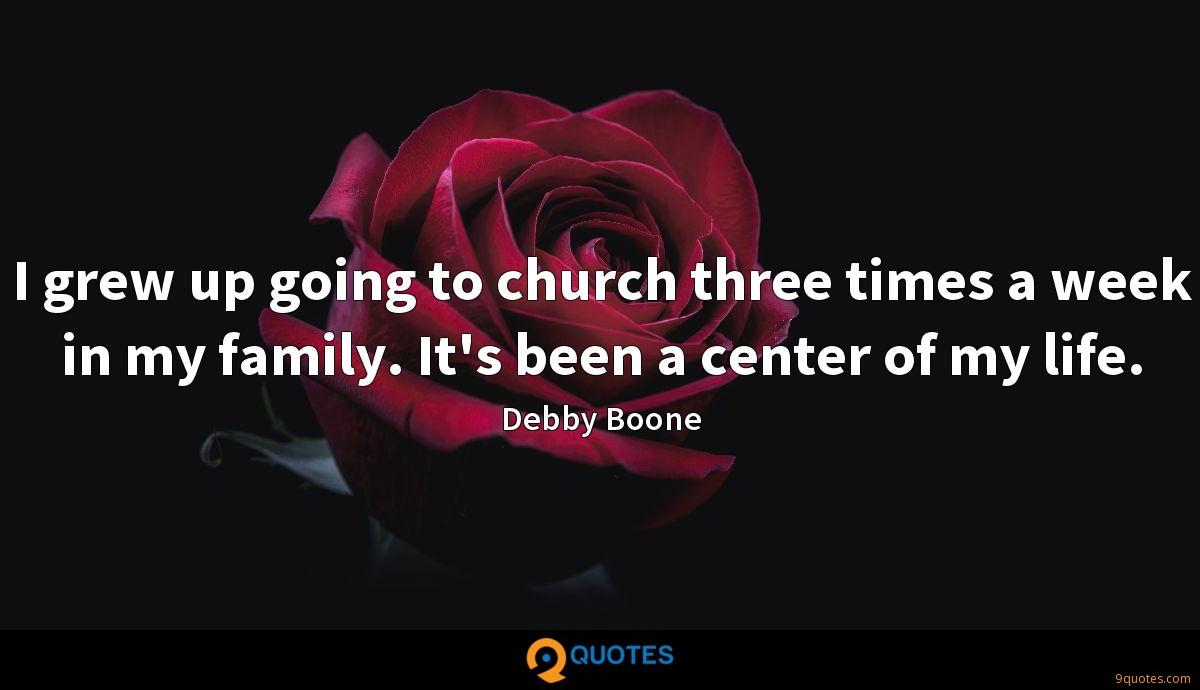 I grew up going to church three times a week in my family. It's been a center of my life.