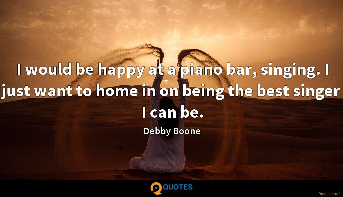 I would be happy at a piano bar, singing. I just want to home in on being the best singer I can be.