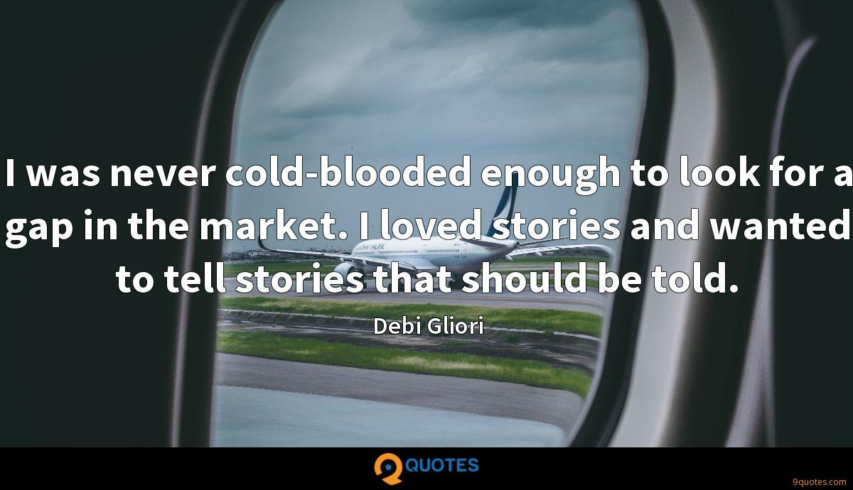 I was never cold-blooded enough to look for a gap in the market. I loved stories and wanted to tell stories that should be told.