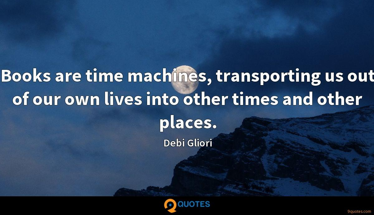 Books are time machines, transporting us out of our own lives into other times and other places.