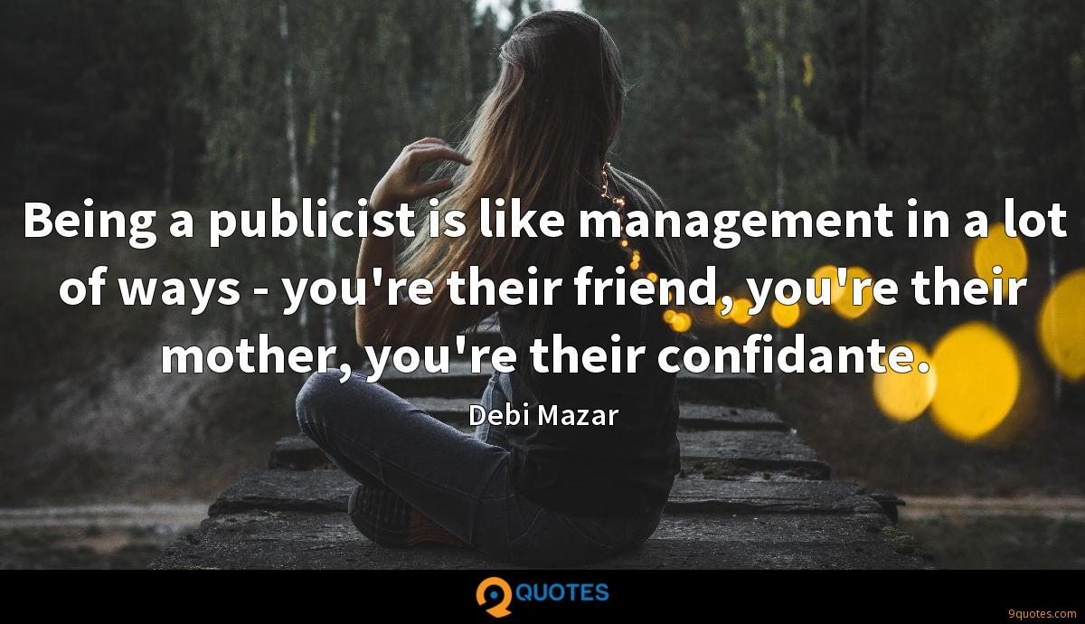Being a publicist is like management in a lot of ways - you're their friend, you're their mother, you're their confidante.
