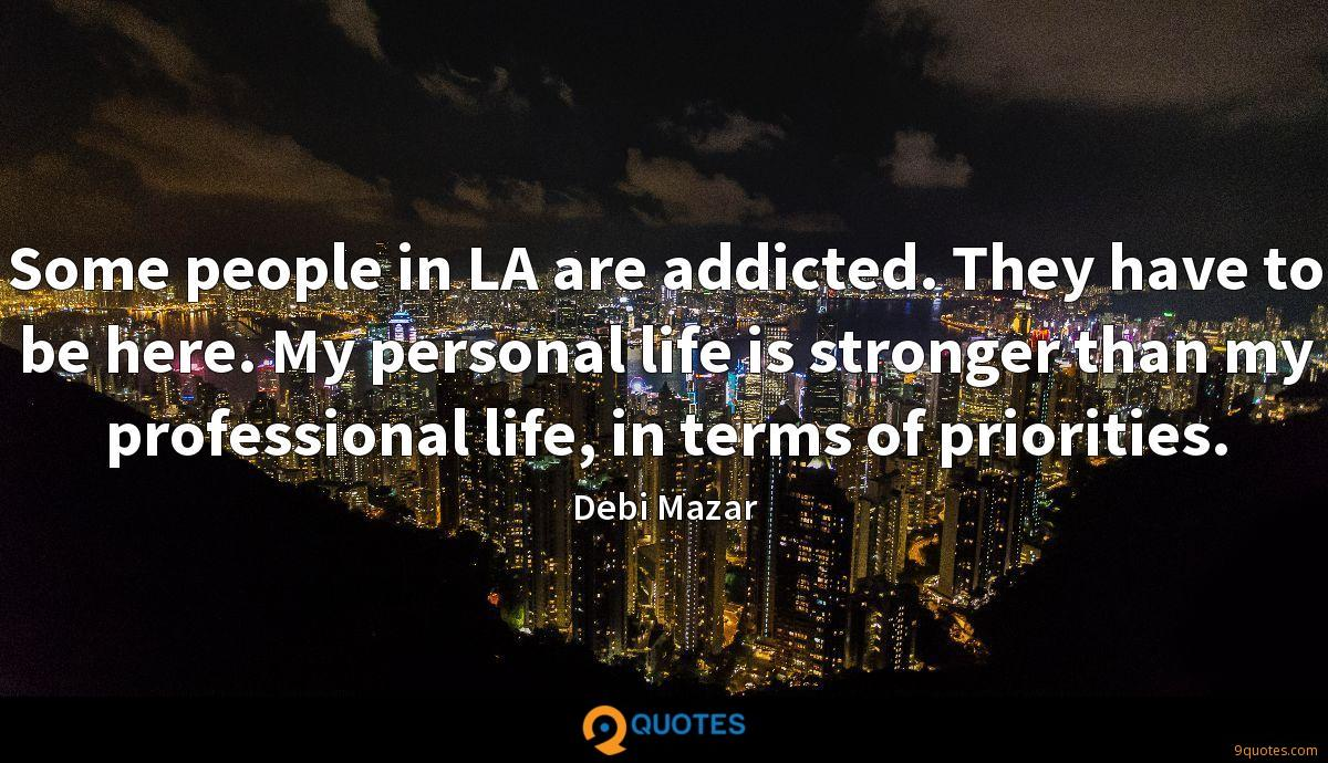 Some people in LA are addicted. They have to be here. My personal life is stronger than my professional life, in terms of priorities.