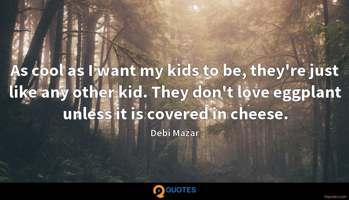 As cool as I want my kids to be, they're just like any other kid. They don't love eggplant unless it is covered in cheese.