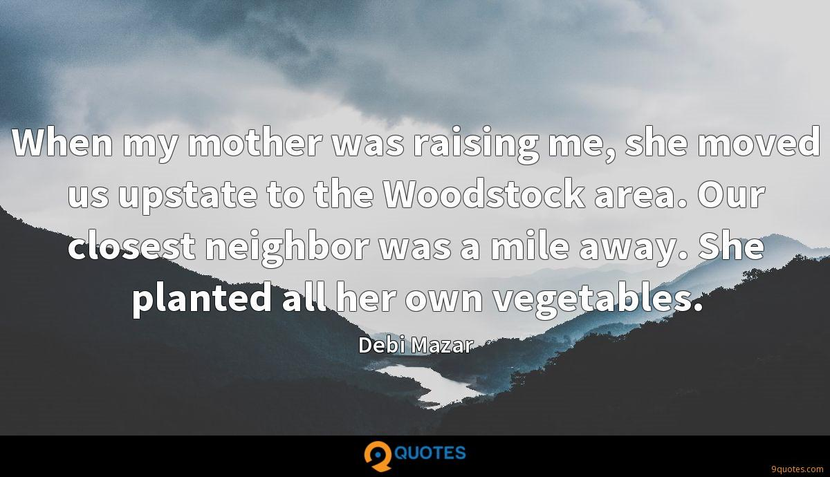 When my mother was raising me, she moved us upstate to the Woodstock area. Our closest neighbor was a mile away. She planted all her own vegetables.