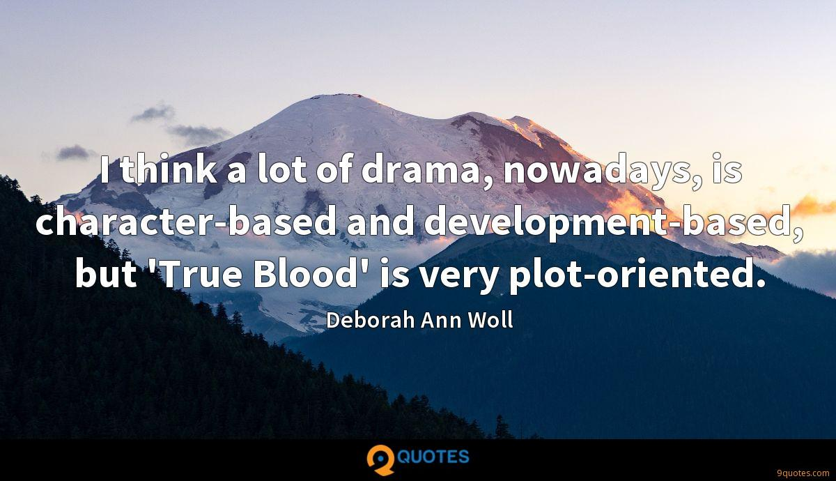 I think a lot of drama, nowadays, is character-based and development-based, but 'True Blood' is very plot-oriented.