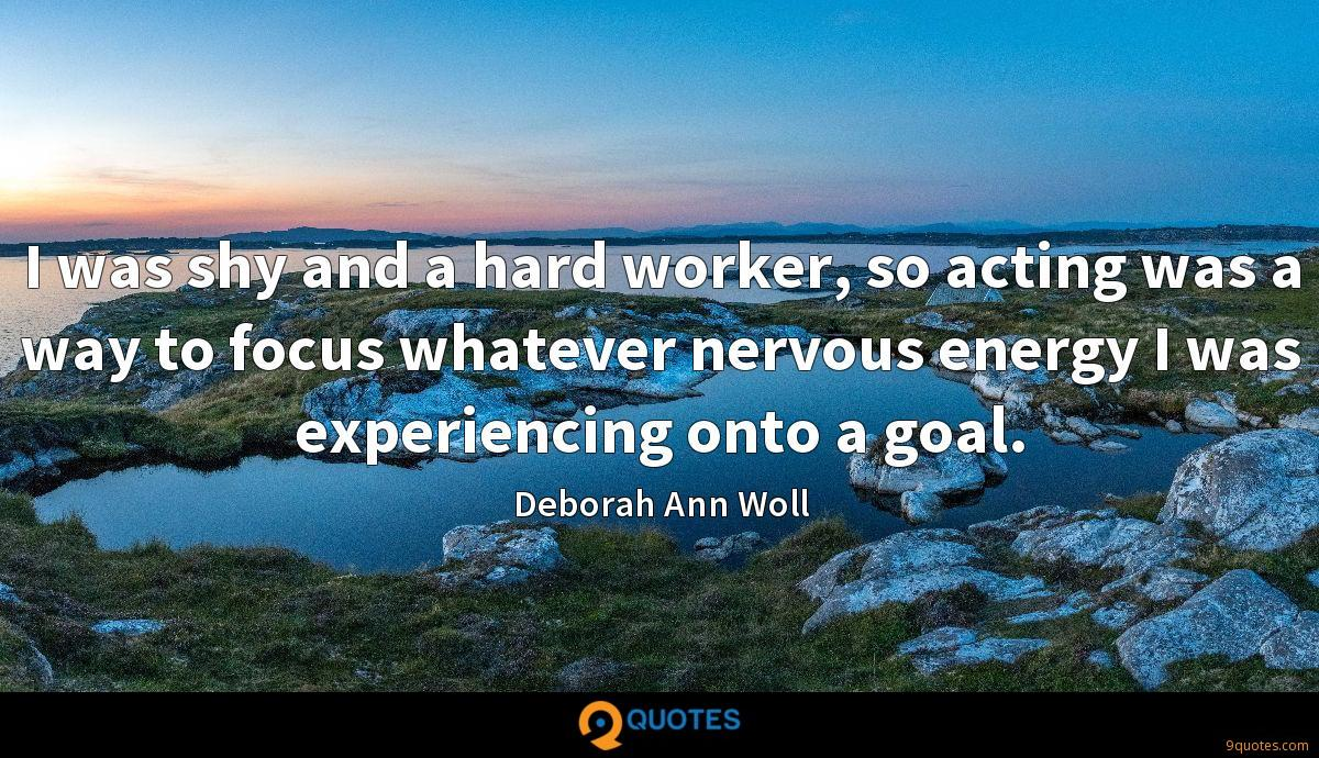 I was shy and a hard worker, so acting was a way to focus whatever nervous energy I was experiencing onto a goal.