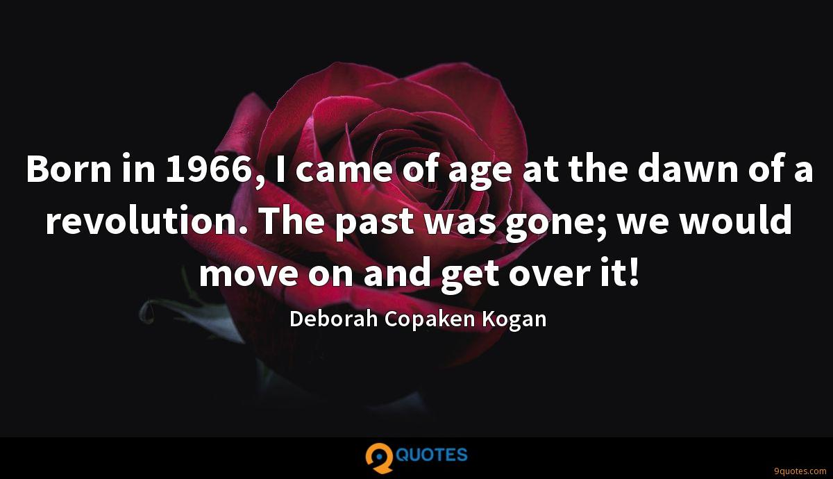 Born in 1966, I came of age at the dawn of a revolution. The past was gone; we would move on and get over it!