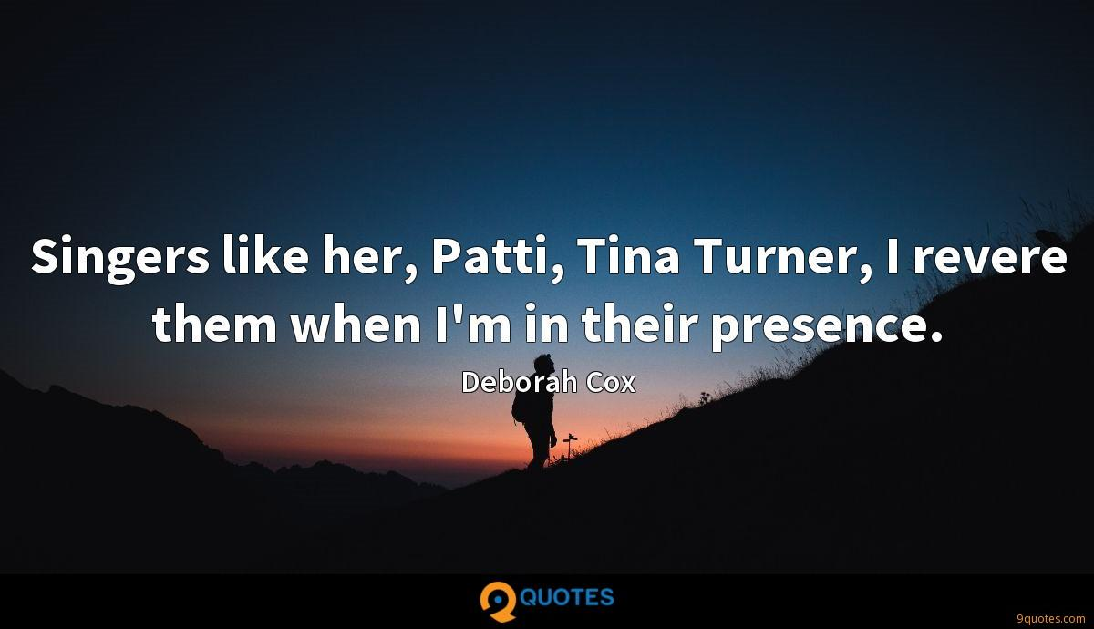 Singers like her, Patti, Tina Turner, I revere them when I'm in their presence.