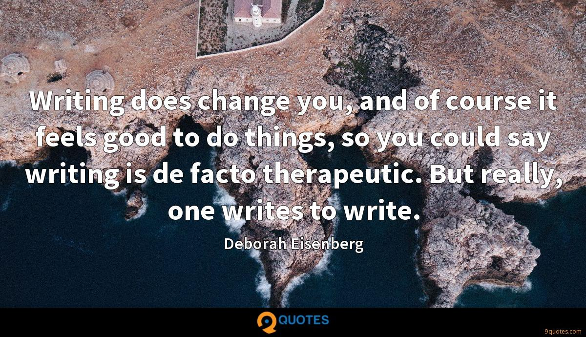 Writing does change you, and of course it feels good to do things, so you could say writing is de facto therapeutic. But really, one writes to write.