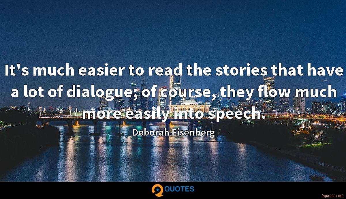 It's much easier to read the stories that have a lot of dialogue; of course, they flow much more easily into speech.