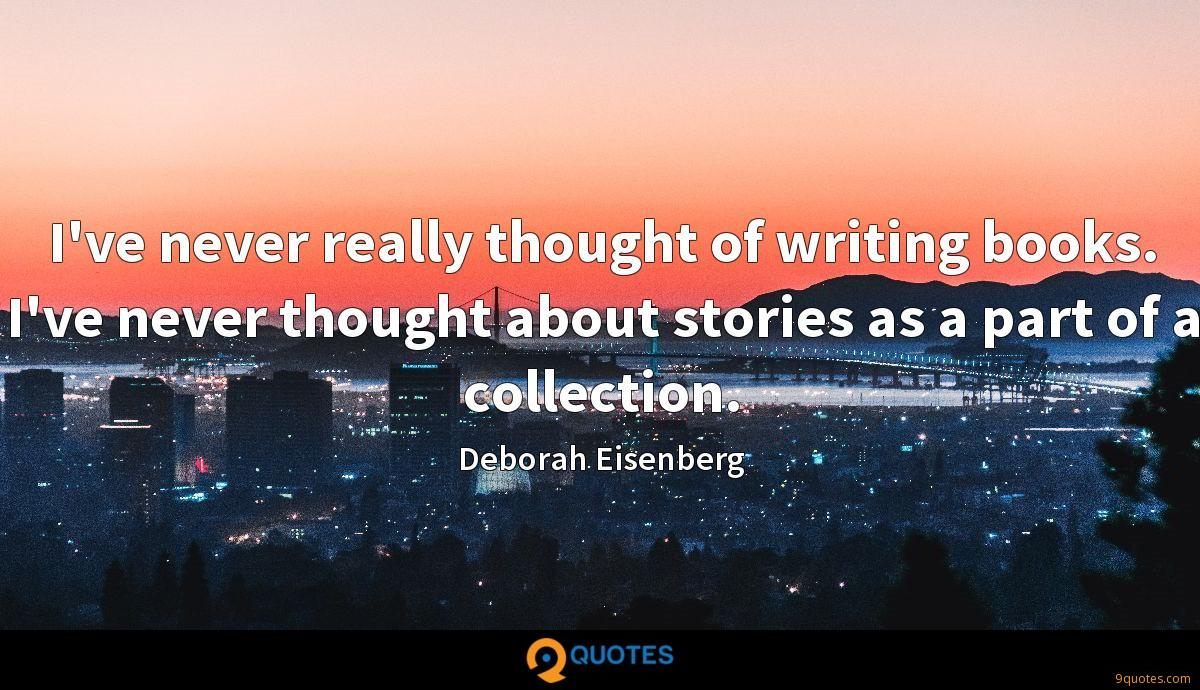 I've never really thought of writing books. I've never thought about stories as a part of a collection.