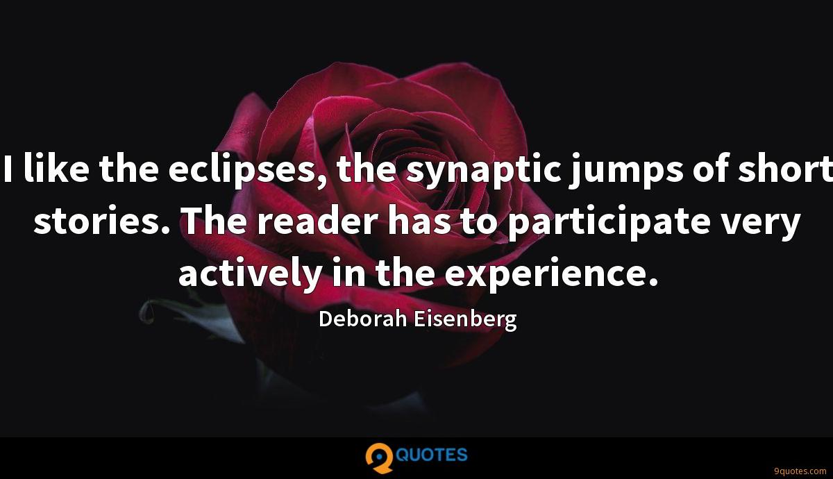 I like the eclipses, the synaptic jumps of short stories. The reader has to participate very actively in the experience.