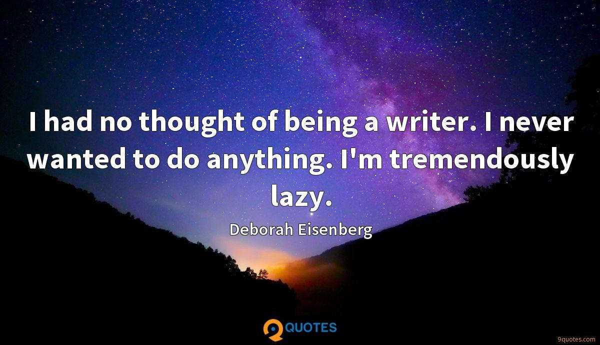 I had no thought of being a writer. I never wanted to do anything. I'm tremendously lazy.