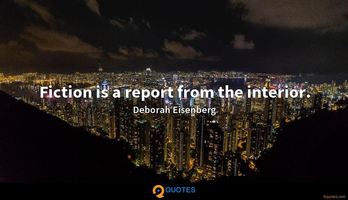 Fiction is a report from the interior.