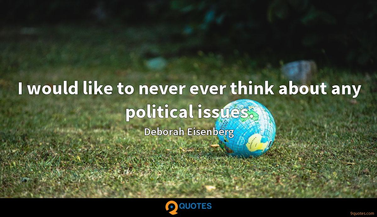 I would like to never ever think about any political issues.