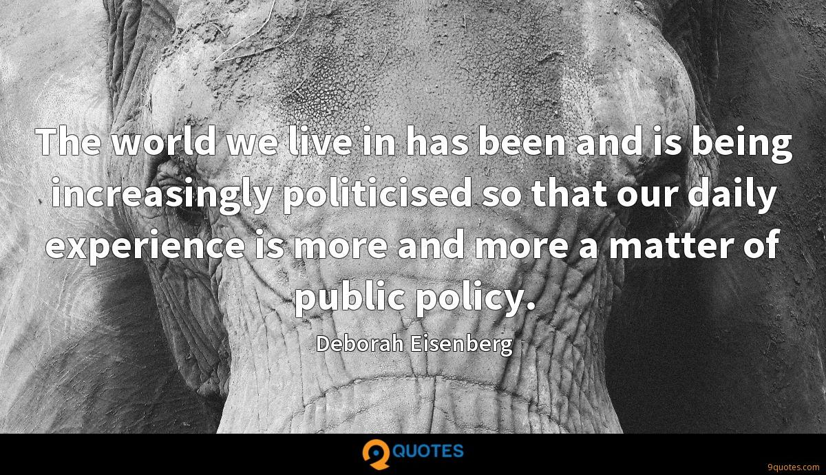The world we live in has been and is being increasingly politicised so that our daily experience is more and more a matter of public policy.