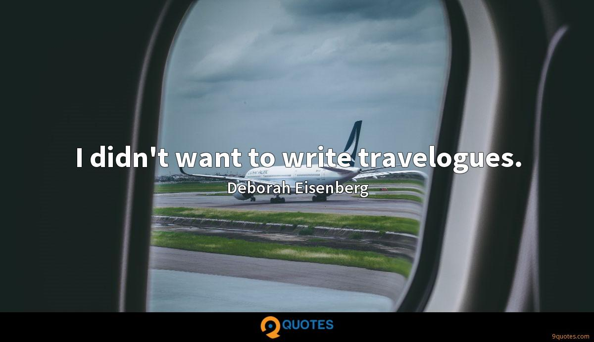 I didn't want to write travelogues.