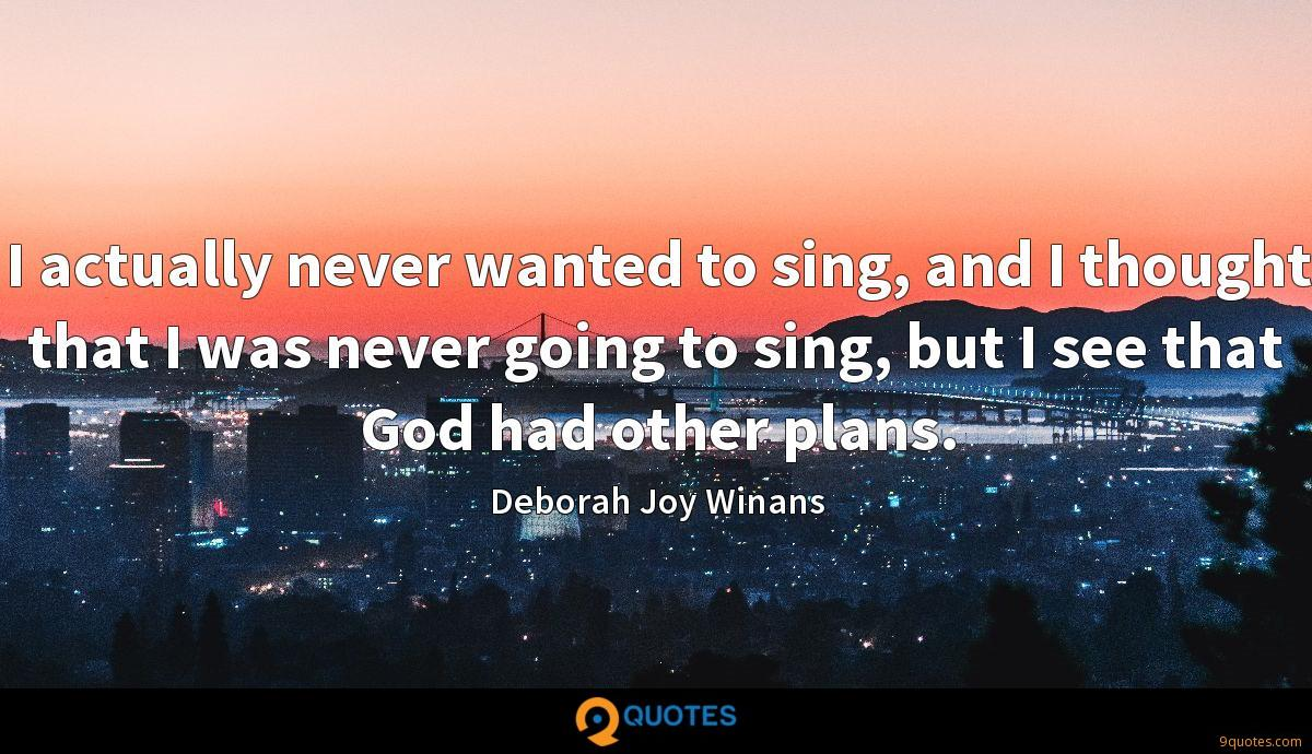 I actually never wanted to sing, and I thought that I was never going to sing, but I see that God had other plans.