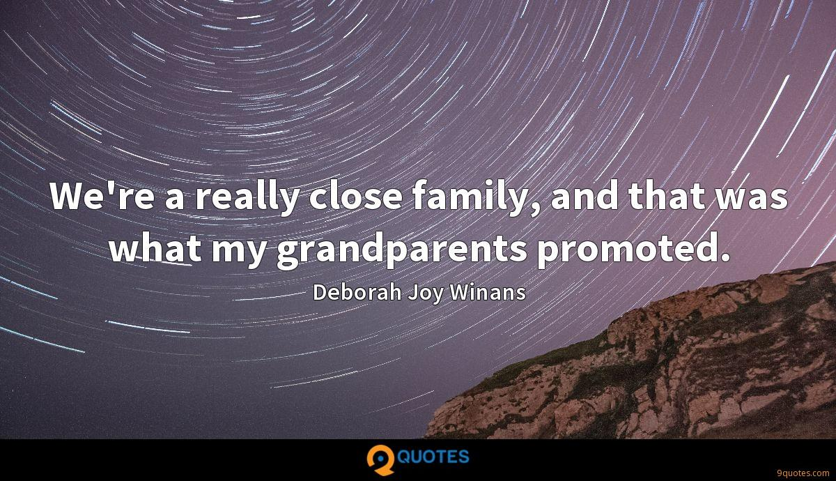 We're a really close family, and that was what my grandparents promoted.