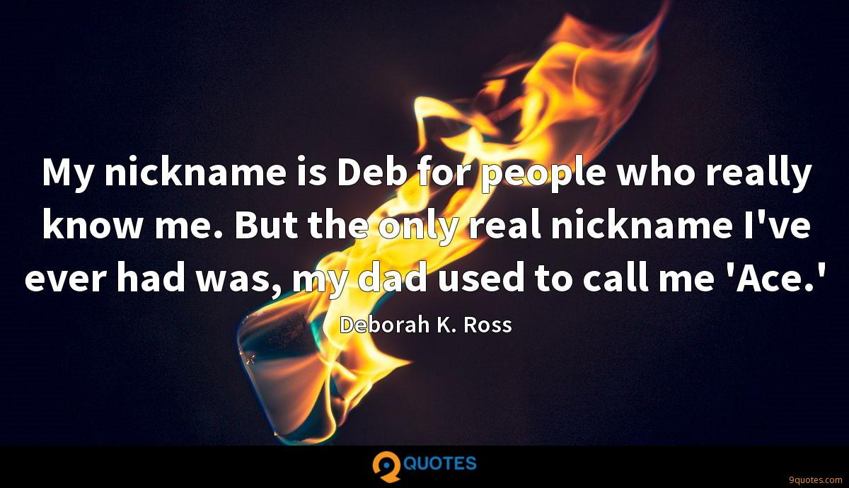 My nickname is Deb for people who really know me. But the only real nickname I've ever had was, my dad used to call me 'Ace.'