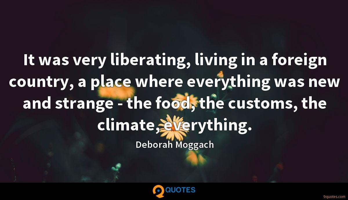 It was very liberating, living in a foreign country, a place where everything was new and strange - the food, the customs, the climate, everything.