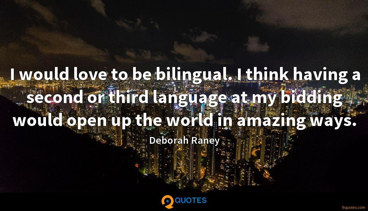 I would love to be bilingual. I think having a second or third language at my bidding would open up the world in amazing ways.