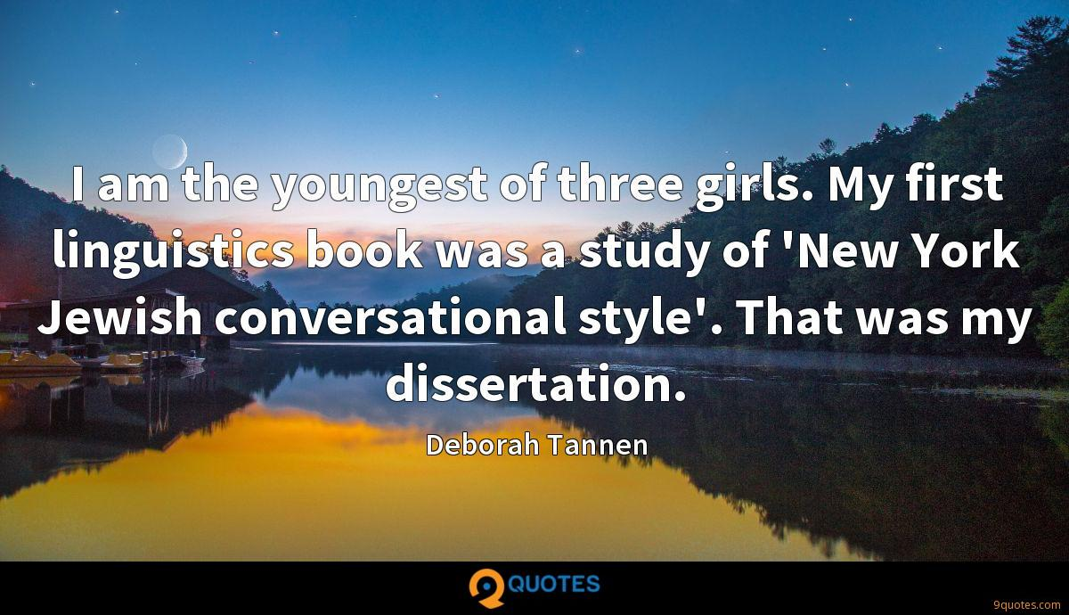 I am the youngest of three girls. My first linguistics book was a study of 'New York Jewish conversational style'. That was my dissertation.