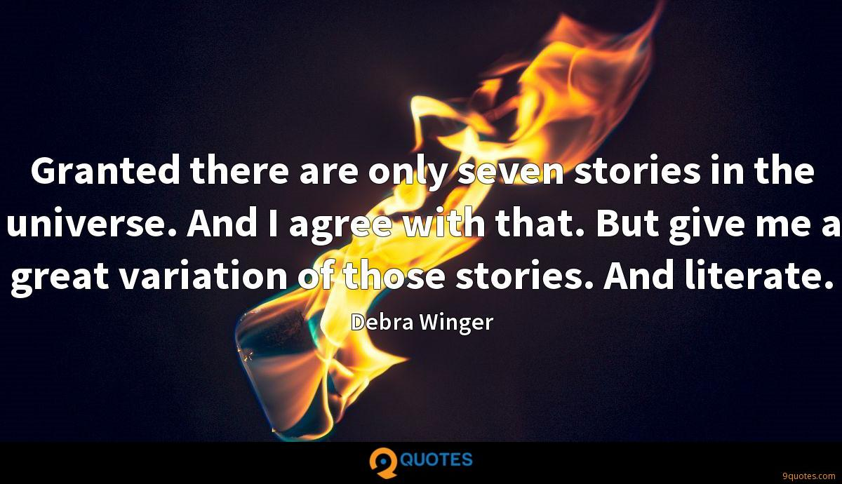 Granted there are only seven stories in the universe. And I agree with that. But give me a great variation of those stories. And literate.