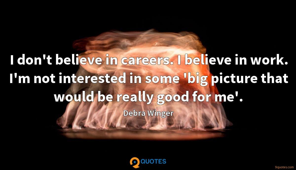 I don't believe in careers. I believe in work. I'm not interested in some 'big picture that would be really good for me'.