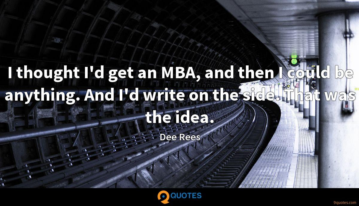 I thought I'd get an MBA, and then I could be anything. And I'd write on the side. That was the idea.